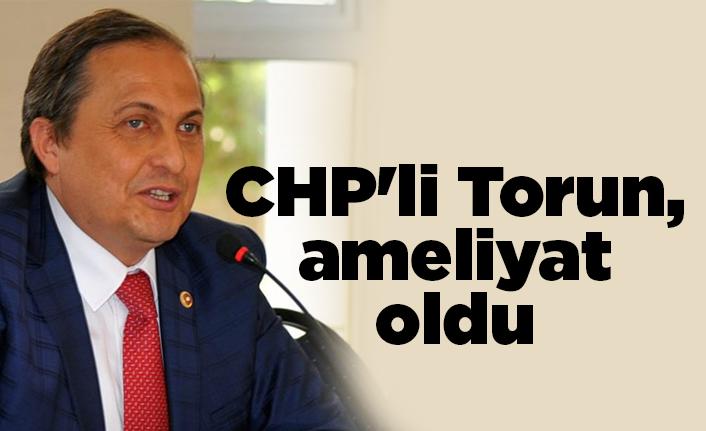 CHP'li Torun ameliyat oldu
