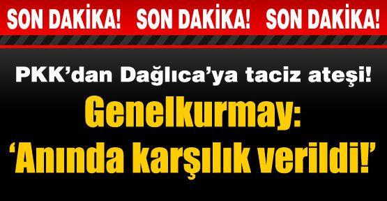 PKK'dan Dağlıca'ya taciz ateşi!