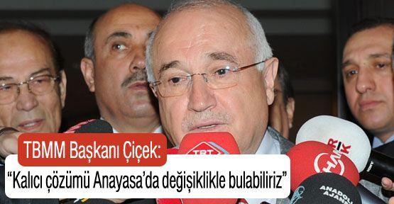 """TBMM Başkanı Çiçek: """"Kalıcı çözüm Anayasa değişikliğinde"""""""