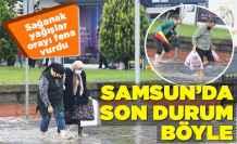 Sağanak yağışlar Samsun'u fena vurdu