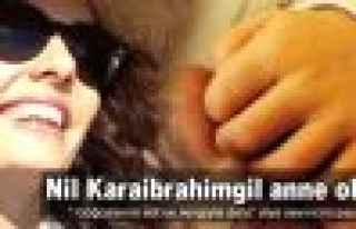 Nil Karaibrahimgil anne oldu!